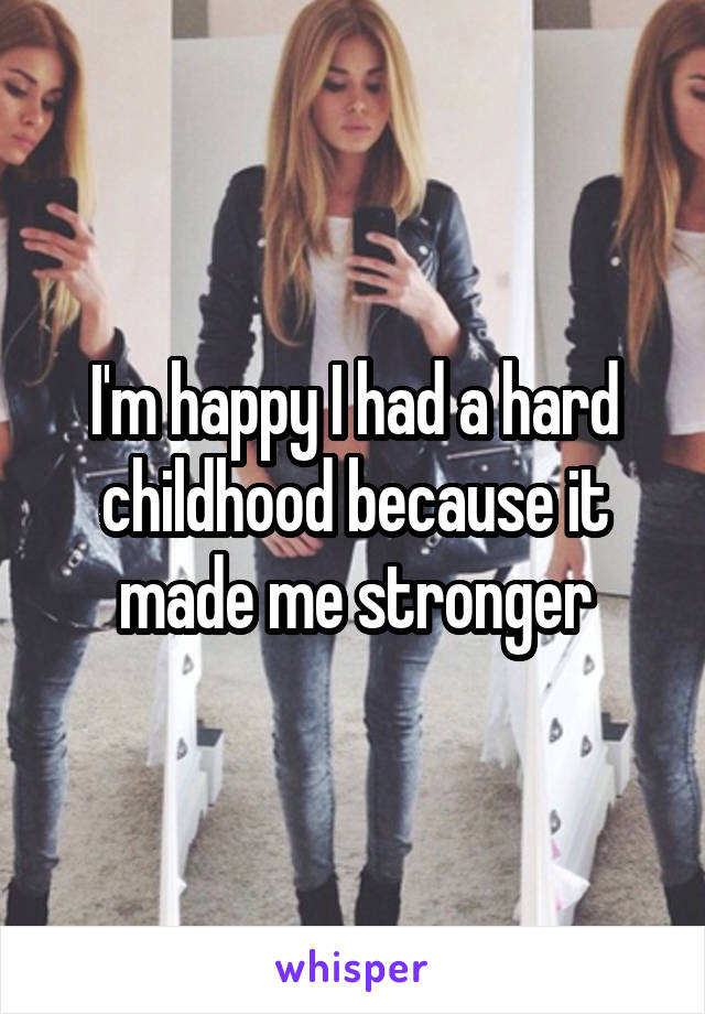 I'm happy I had a hard childhood because it made me stronger