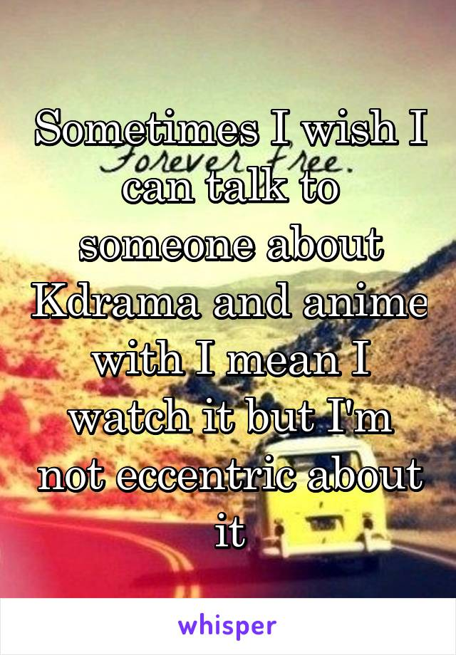 Sometimes I wish I can talk to someone about Kdrama and anime with I mean I watch it but I'm not eccentric about it