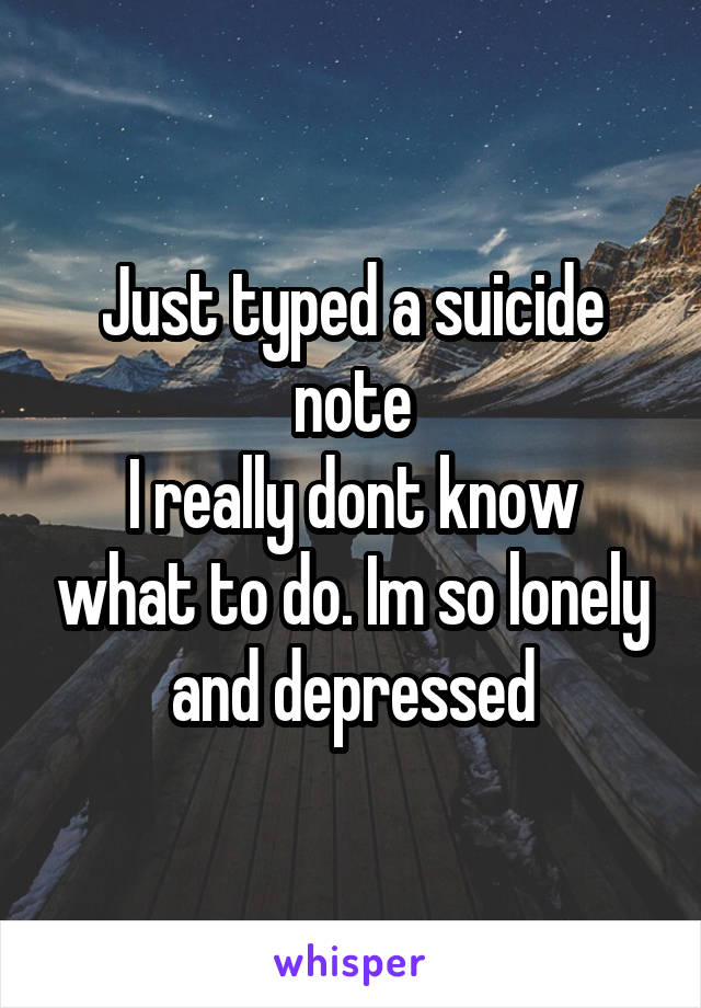 Just typed a suicide note I really dont know what to do. Im so lonely and depressed
