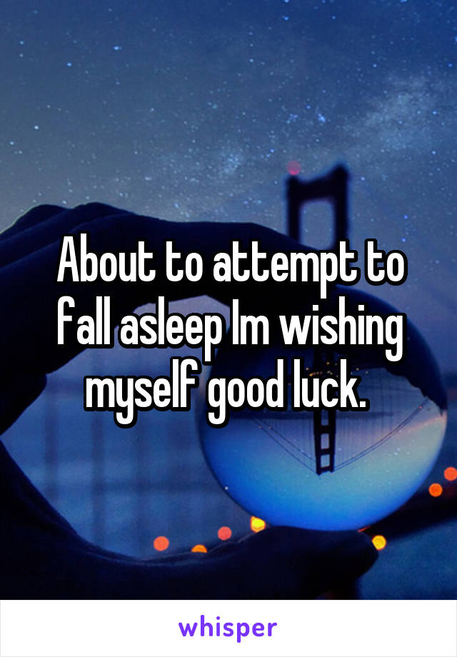 About to attempt to fall asleep Im wishing myself good luck.