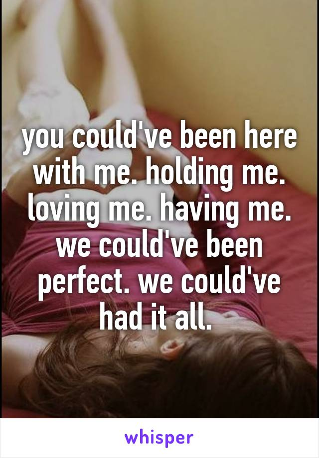 you could've been here with me. holding me. loving me. having me. we could've been perfect. we could've had it all.