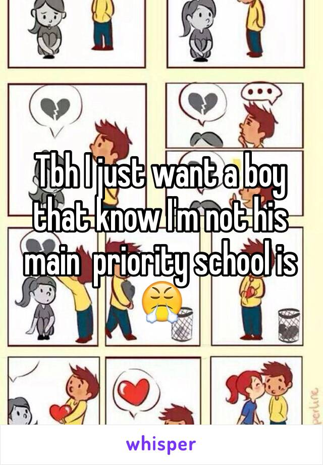 Tbh I just want a boy that know I'm not his main  priority school is 😤