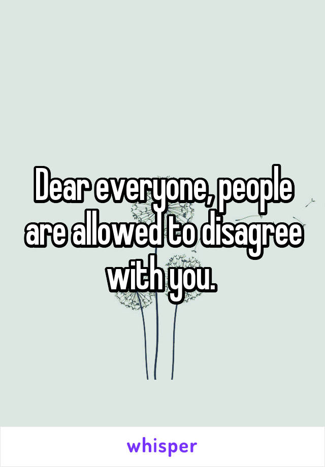 Dear everyone, people are allowed to disagree with you.