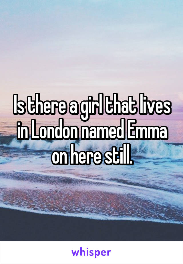 Is there a girl that lives in London named Emma on here still.