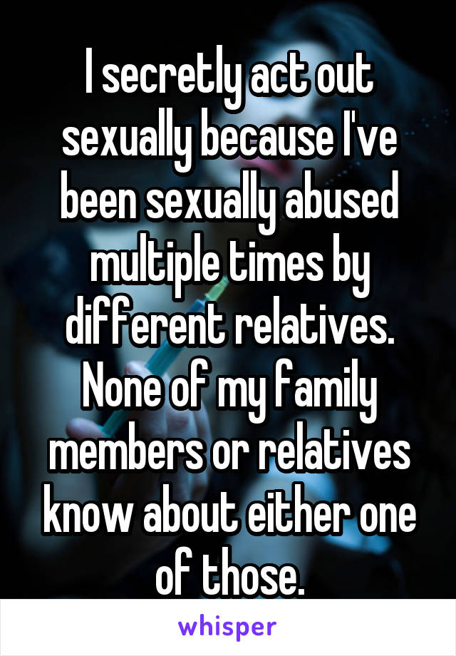 I secretly act out sexually because I've been sexually abused multiple times by different relatives. None of my family members or relatives know about either one of those.