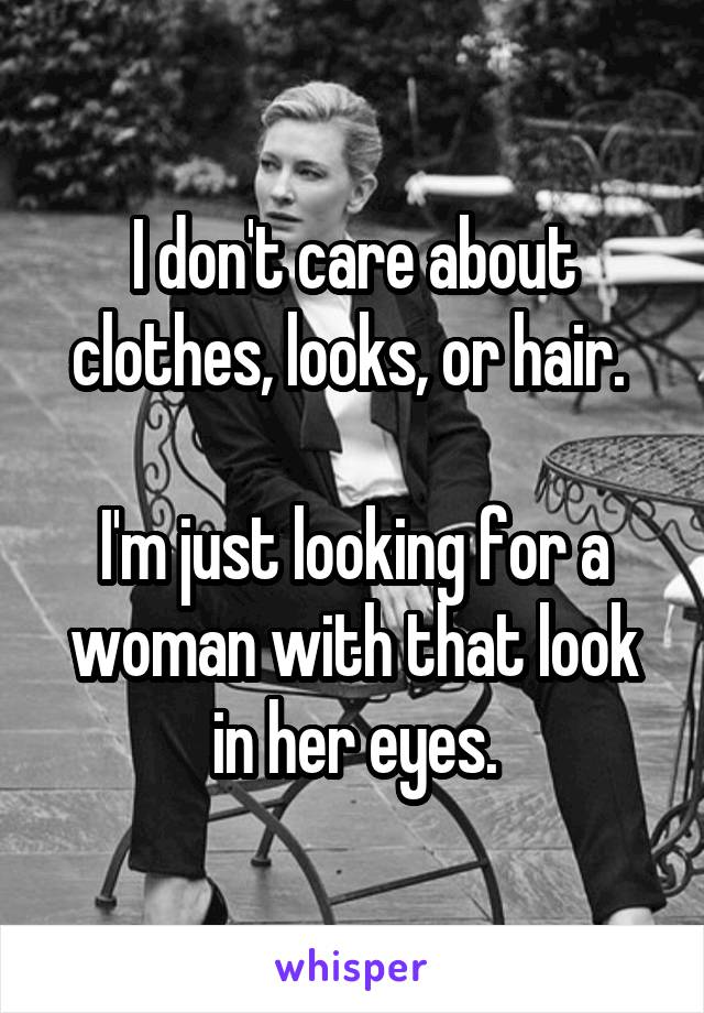 I don't care about clothes, looks, or hair.   I'm just looking for a woman with that look in her eyes.