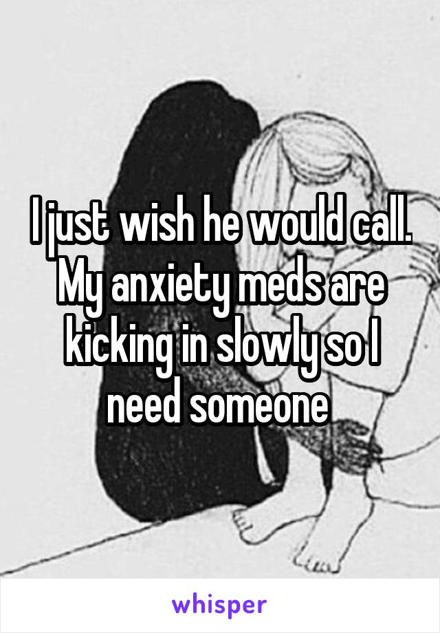 I just wish he would call. My anxiety meds are kicking in slowly so I need someone