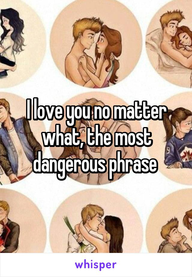 I love you no matter what, the most dangerous phrase