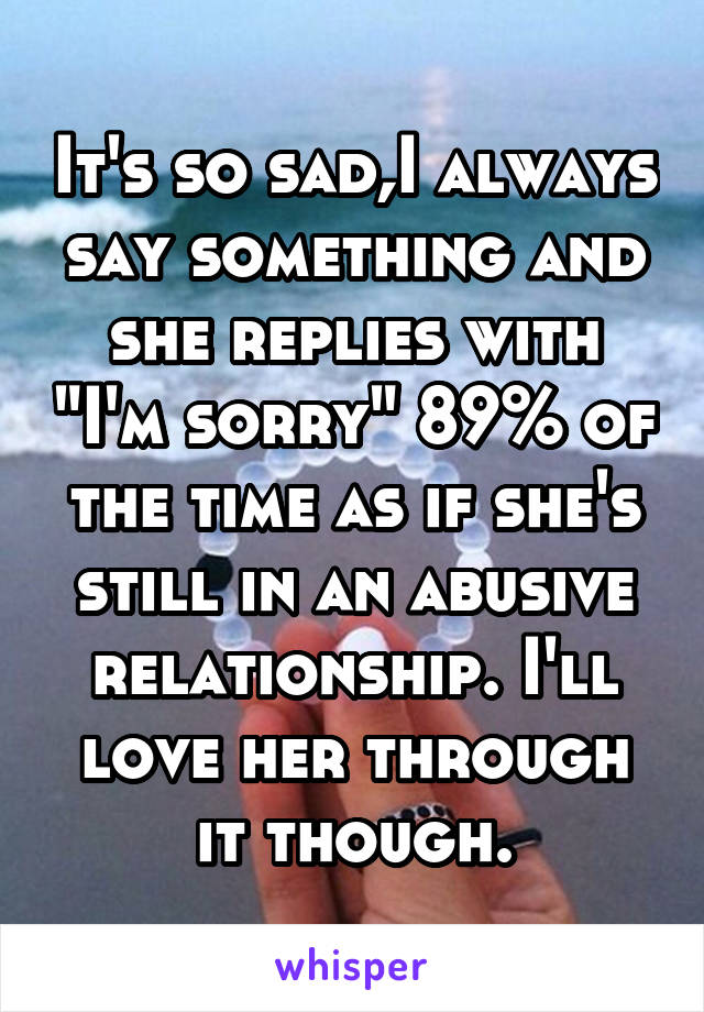 """It's so sad,I always say something and she replies with """"I'm sorry"""" 89% of the time as if she's still in an abusive relationship. I'll love her through it though."""