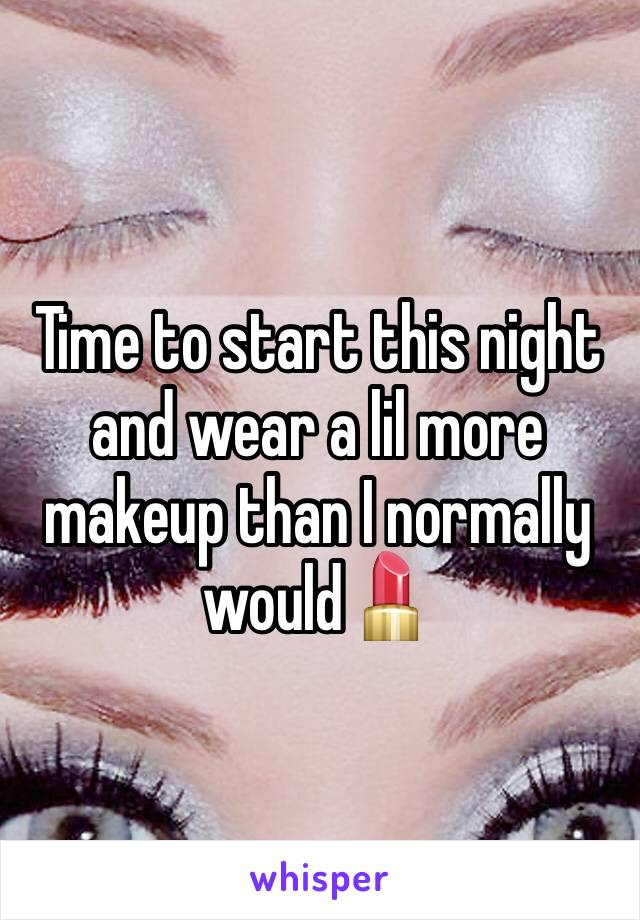 Time to start this night and wear a lil more makeup than I normally would💄