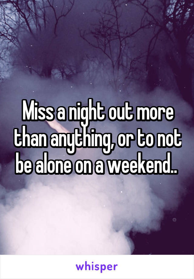 Miss a night out more than anything, or to not be alone on a weekend..