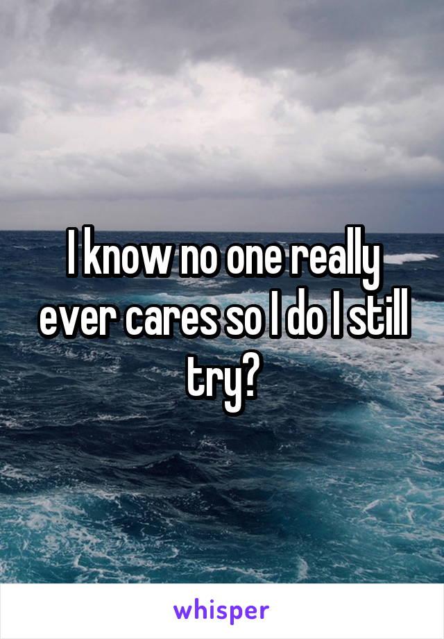 I know no one really ever cares so I do I still try?