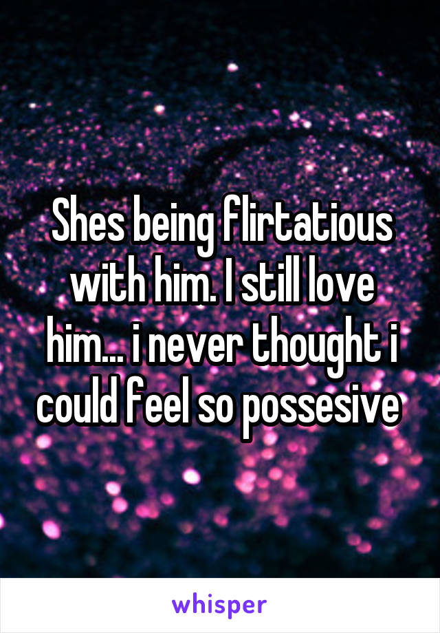 Shes being flirtatious with him. I still love him... i never thought i could feel so possesive