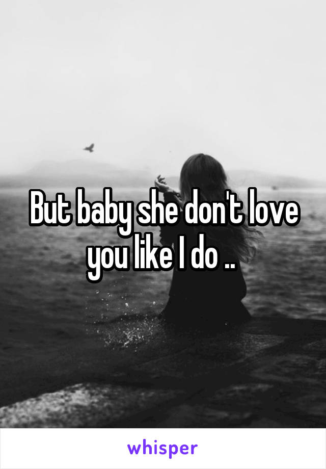 But baby she don't love you like I do ..
