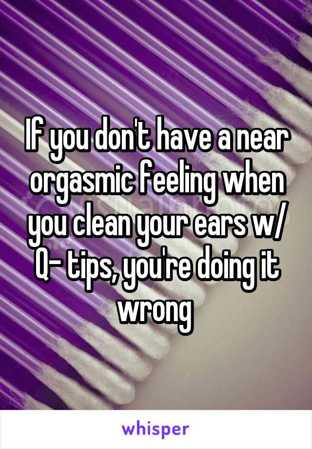 If you don't have a near orgasmic feeling when you clean your ears w/ Q- tips, you're doing it wrong