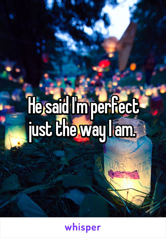 He said I'm perfect just the way I am.