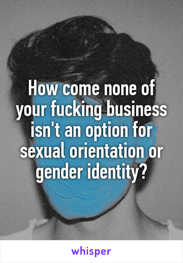 How come none of your fucking business isn't an option for sexual orientation or gender identity?