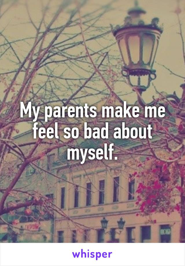 My parents make me feel so bad about myself.