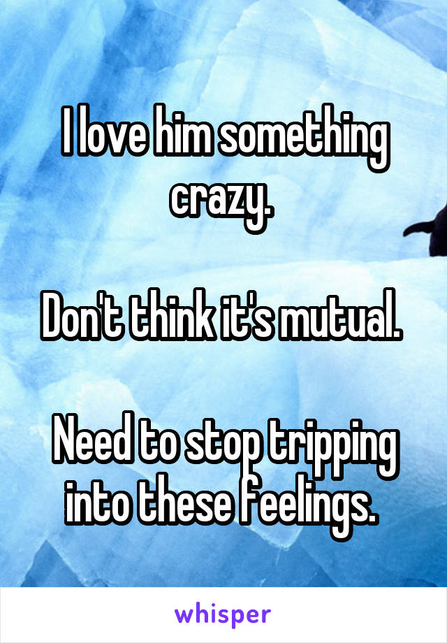 I love him something crazy.   Don't think it's mutual.   Need to stop tripping into these feelings.