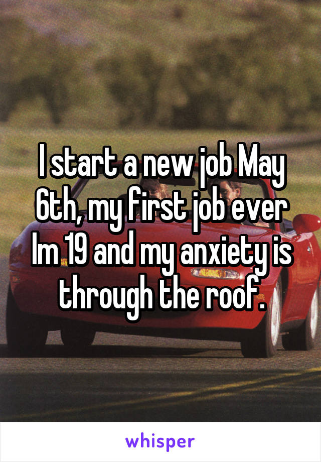 I start a new job May 6th, my first job ever Im 19 and my anxiety is through the roof.