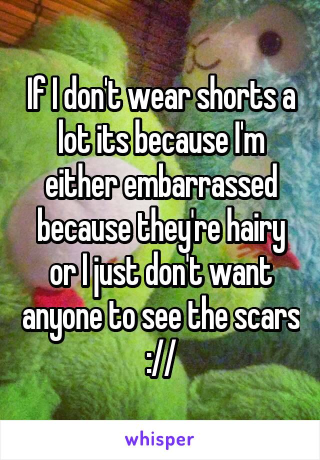 If I don't wear shorts a lot its because I'm either embarrassed because they're hairy or I just don't want anyone to see the scars ://