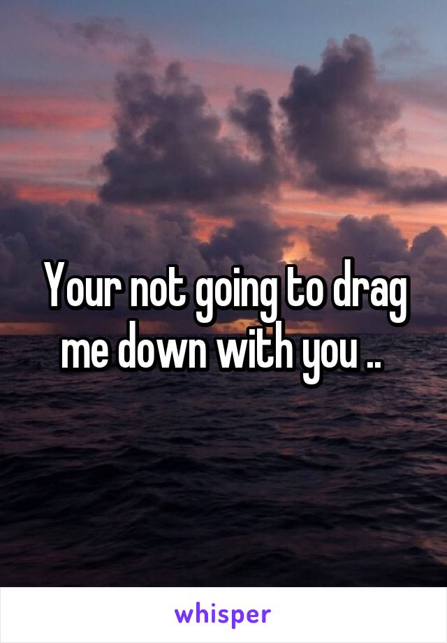 Your not going to drag me down with you ..