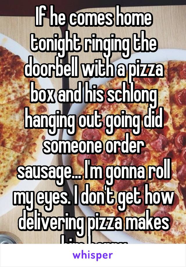 If he comes home tonight ringing the doorbell with a pizza box and his schlong hanging out going did someone order sausage... I'm gonna roll my eyes. I don't get how delivering pizza makes him horny