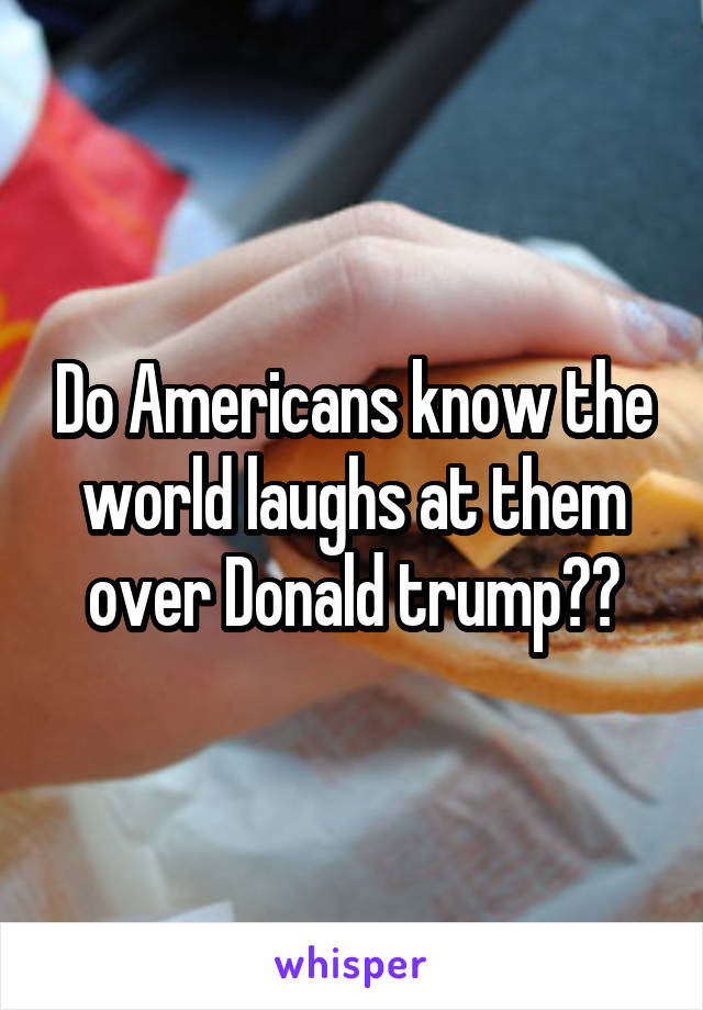 Do Americans know the world laughs at them over Donald trump??