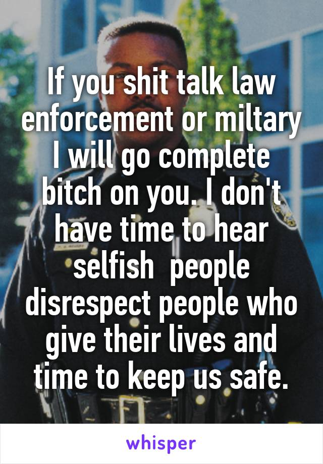 If you shit talk law enforcement or miltary I will go complete bitch on you. I don't have time to hear selfish  people disrespect people who give their lives and time to keep us safe.