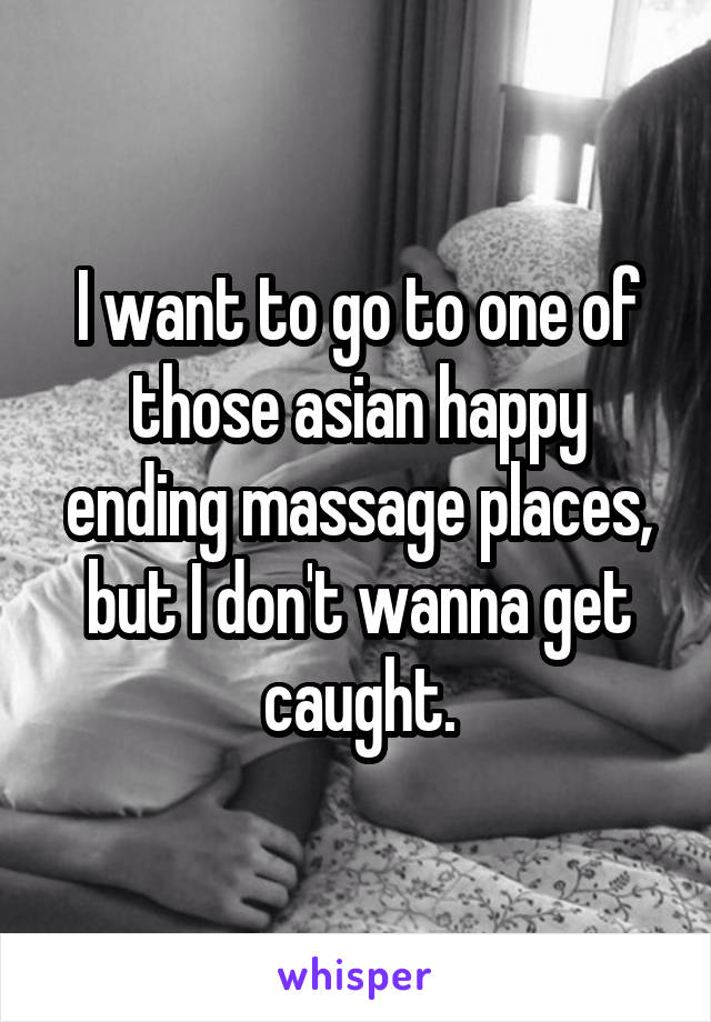 I want to go to one of those asian happy ending massage places, but I don't wanna get caught.