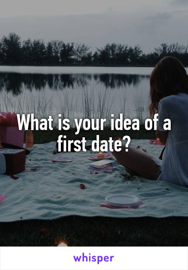What is your idea of a first date?