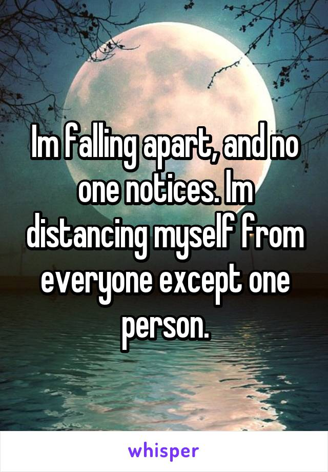 Im falling apart, and no one notices. Im distancing myself from everyone except one person.