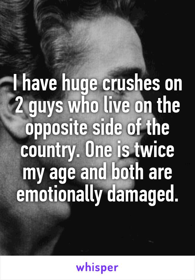 I have huge crushes on 2 guys who live on the opposite side of the country. One is twice my age and both are emotionally damaged.