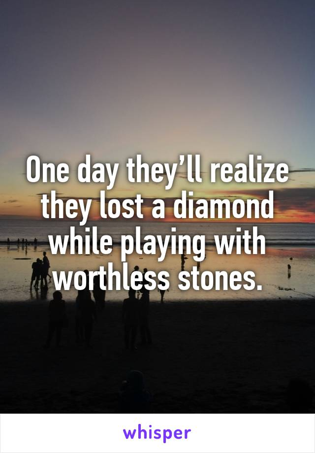One day they'll realize they lost a diamond while playing with worthless stones.