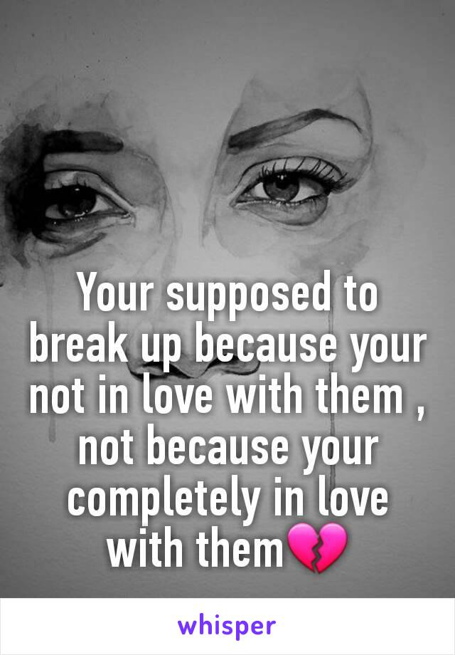 Your supposed to break up because your not in love with them , not because your completely in love with them💔