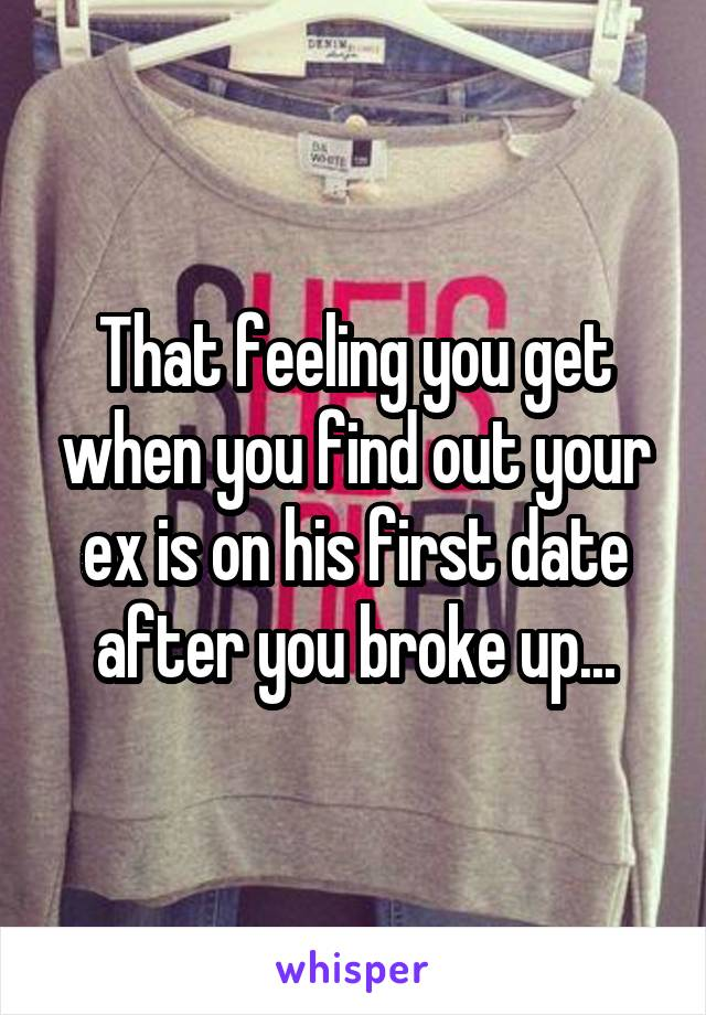 That feeling you get when you find out your ex is on his first date after you broke up...