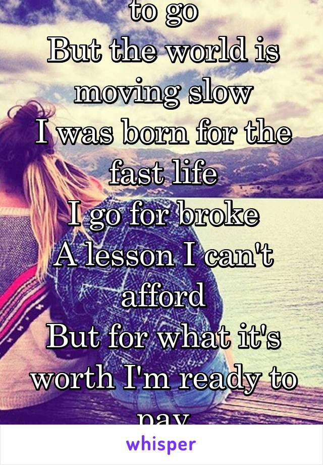 That's somewhere to go But the world is moving slow I was born for the fast life I go for broke A lesson I can't afford But for what it's worth I'm ready to pay For the rest of my life