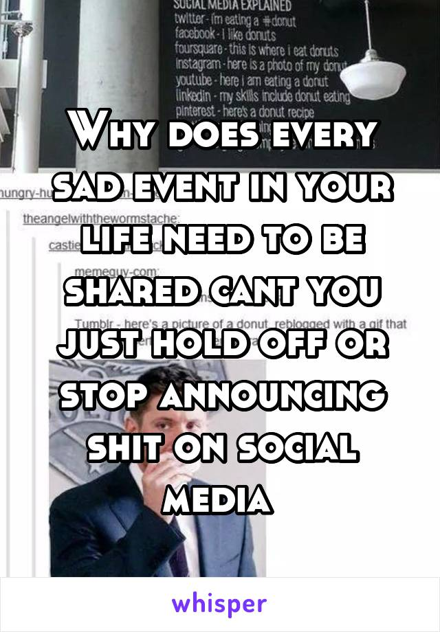 Why does every sad event in your life need to be shared cant you just hold off or stop announcing shit on social media