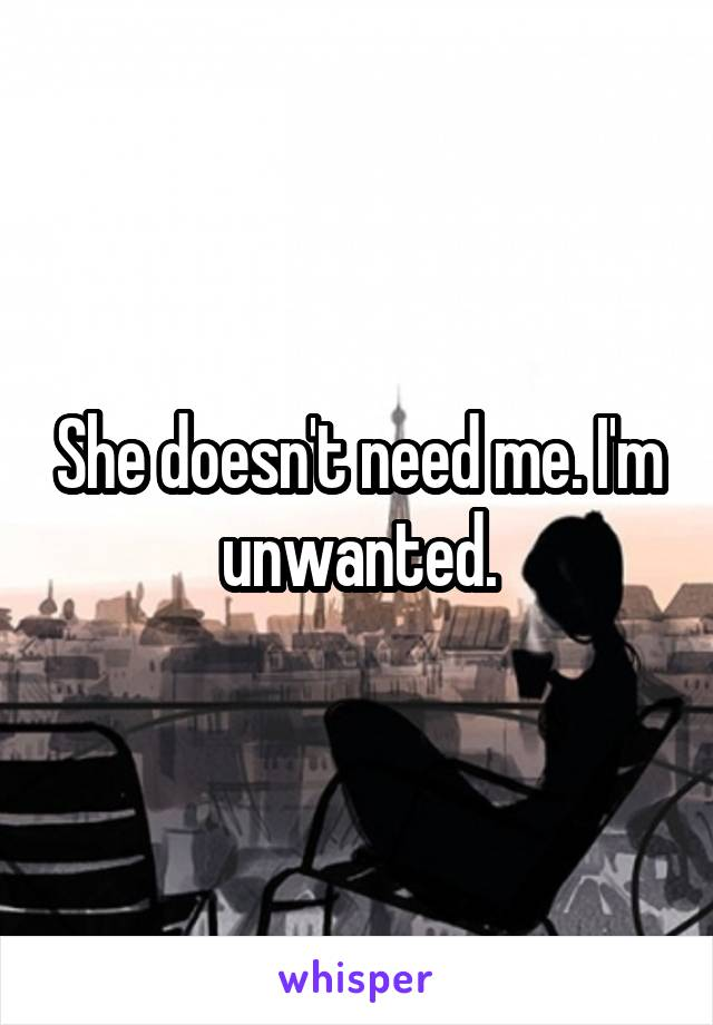 She doesn't need me. I'm unwanted.