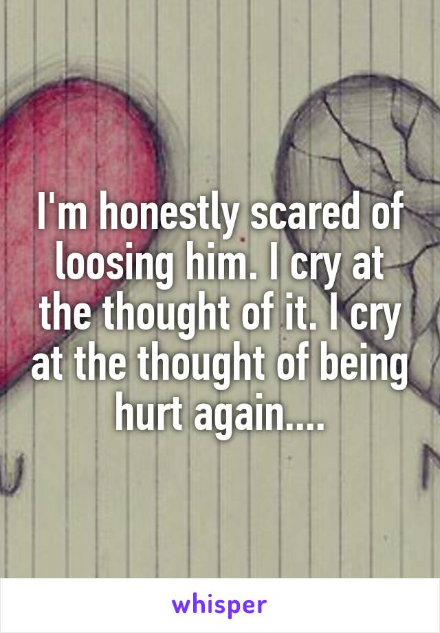 I'm honestly scared of loosing him. I cry at the thought of it. I cry at the thought of being hurt again....