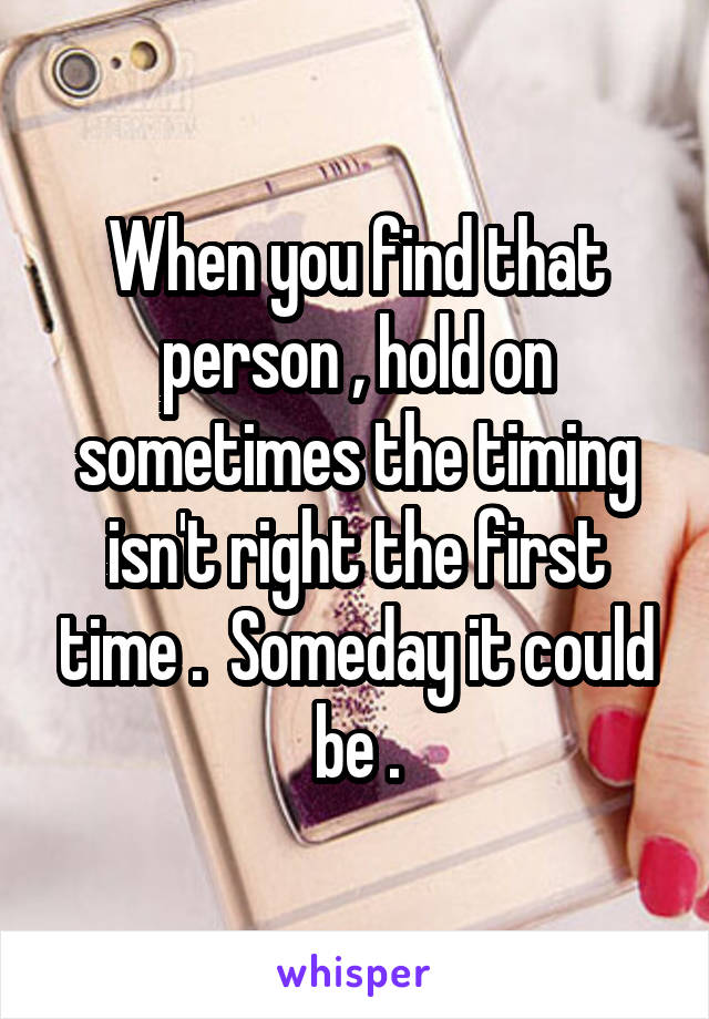 When you find that person , hold on sometimes the timing isn't right the first time .  Someday it could be .