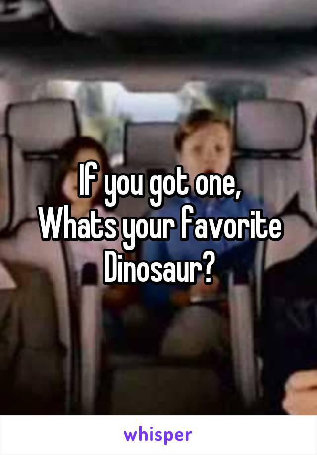 If you got one, Whats your favorite Dinosaur?