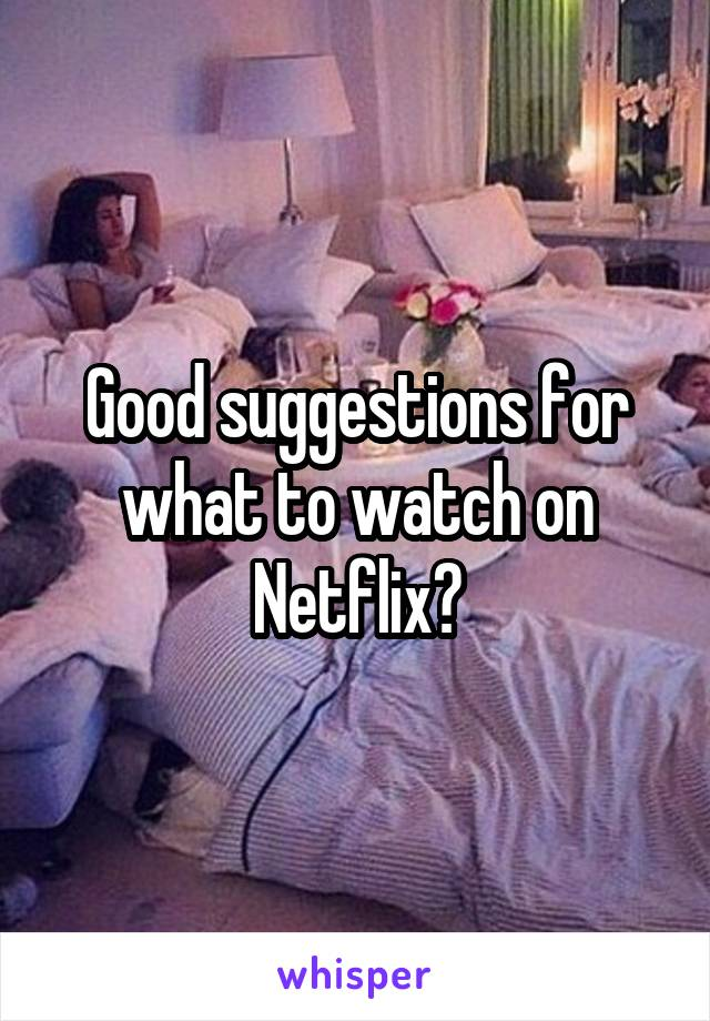 Good suggestions for what to watch on Netflix?