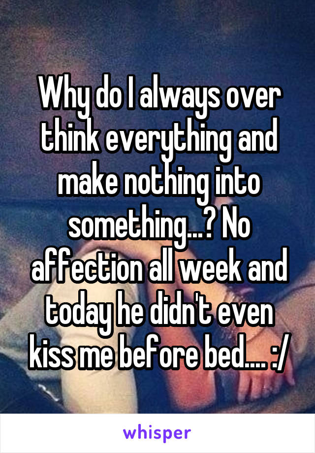 Why do I always over think everything and make nothing into something...? No affection all week and today he didn't even kiss me before bed.... :/