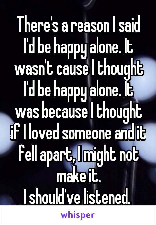 There's a reason I said I'd be happy alone. It wasn't cause I thought I'd be happy alone. It was because I thought if I loved someone and it fell apart, I might not make it. I should've listened.