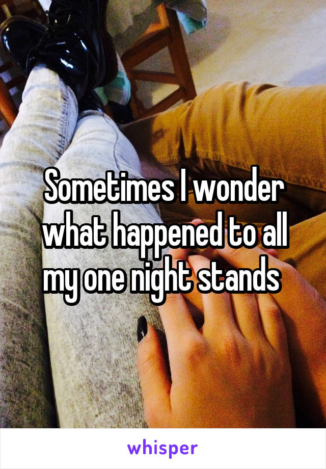 Sometimes I wonder what happened to all my one night stands