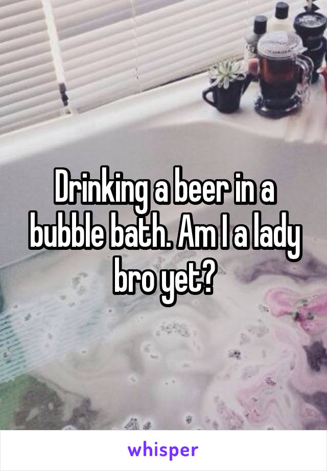 Drinking a beer in a bubble bath. Am I a lady bro yet?