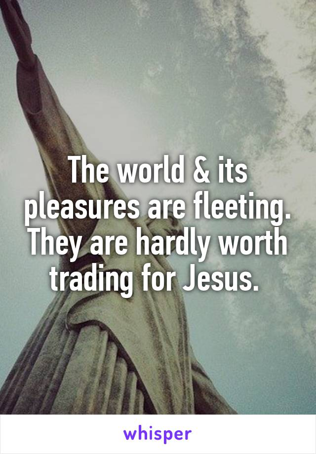 The world & its pleasures are fleeting. They are hardly worth trading for Jesus.