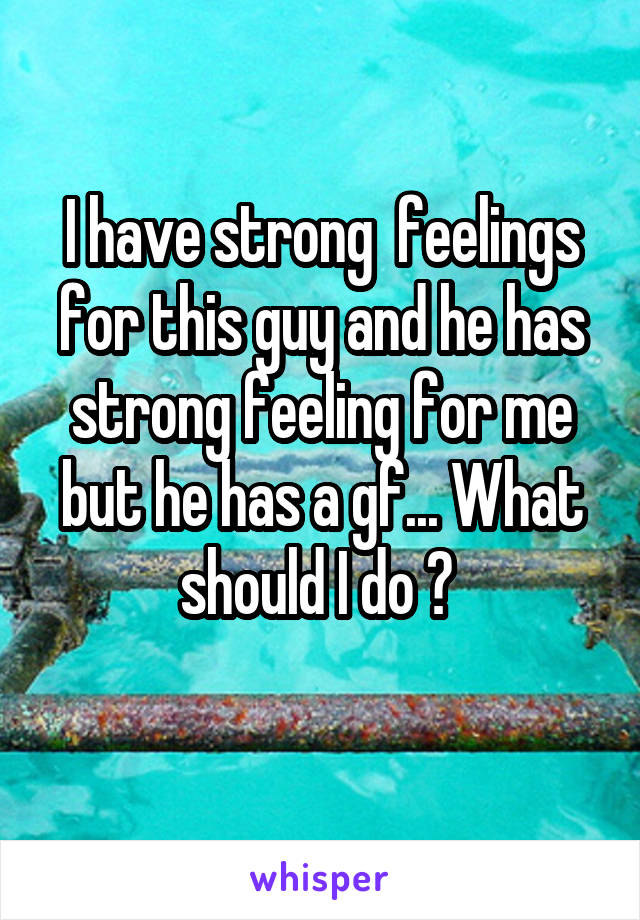 I have strong  feelings for this guy and he has strong feeling for me but he has a gf... What should I do ?