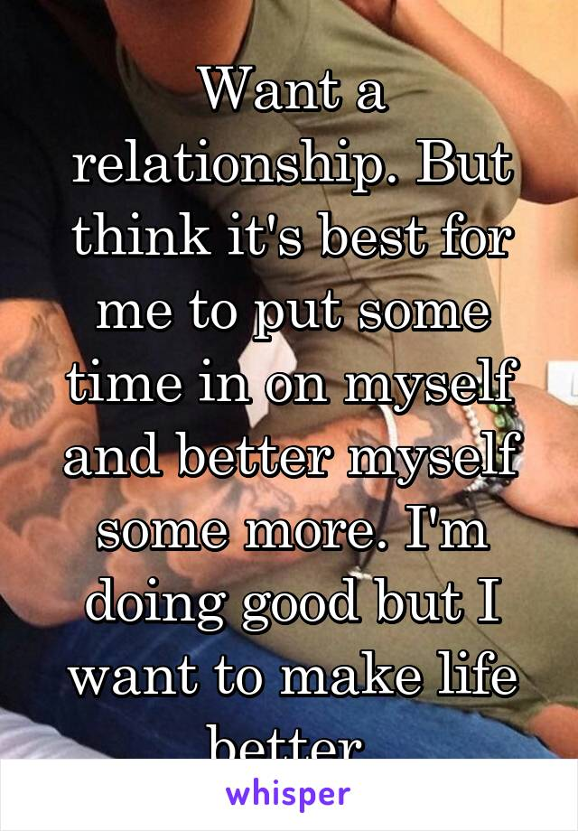 Want a relationship. But think it's best for me to put some time in on myself and better myself some more. I'm doing good but I want to make life better